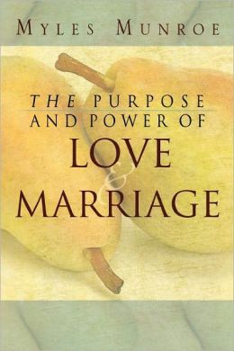 The Purpose and Power of Love and Marriage Myles Munroe